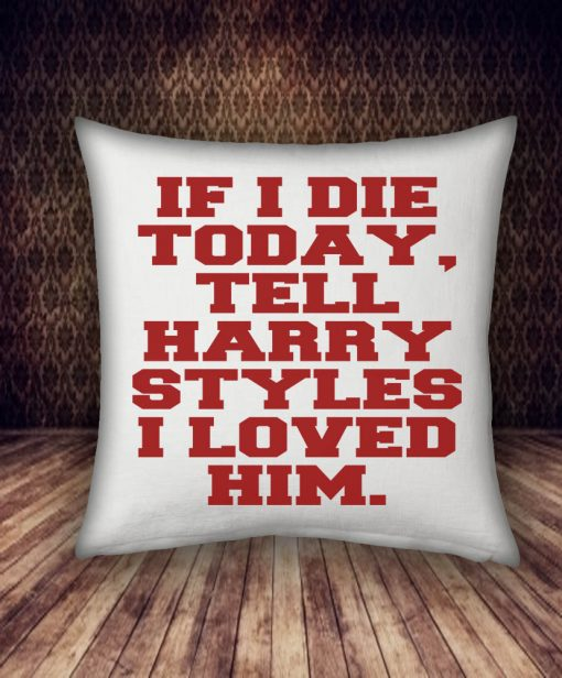 if i die today, tell harry styles i loved him pillow case