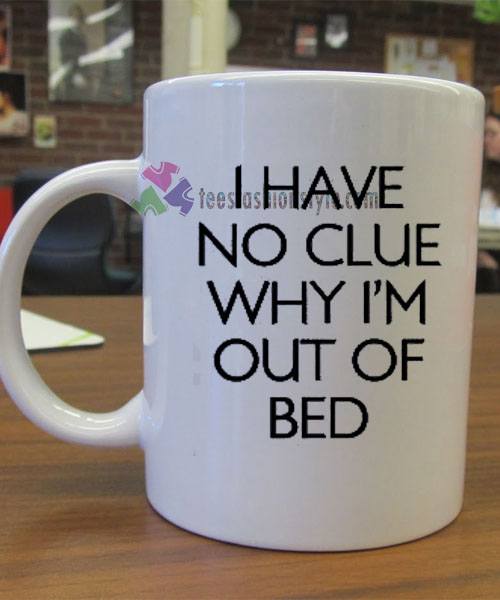 I Have No Clue Why I'm Out of Bed mug