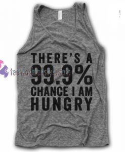 There is a 99.9% Chance I am Hungry tanktop