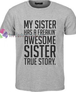 my sister has a freakin awesome sister true story Tshirt
