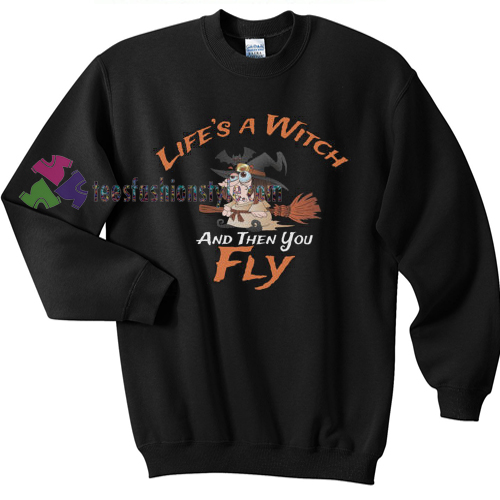 Life's a Witch and then you Fly Halloween gift sweatshirt