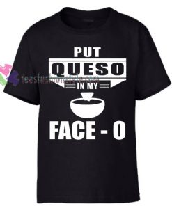 Put Queso in My Face O Black T-Shirt