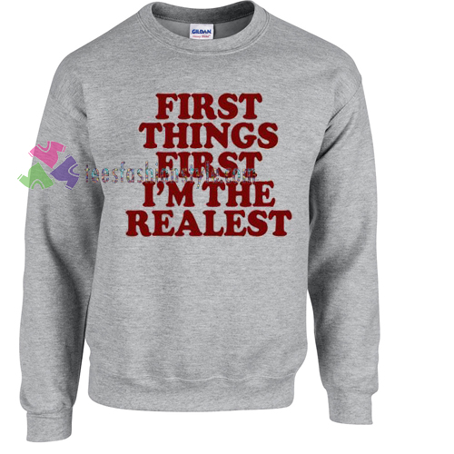 First Things First I'm The Realest Sweater gift