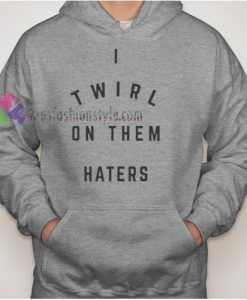 I Twirl On Them Haters Hoodie gift