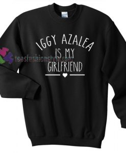 Iggy Azalea Is My Girlfriend Sweater gift