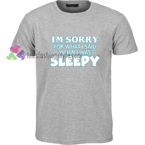 I'm Sorry For What I Said When I Was Sleepy T-shirt gift