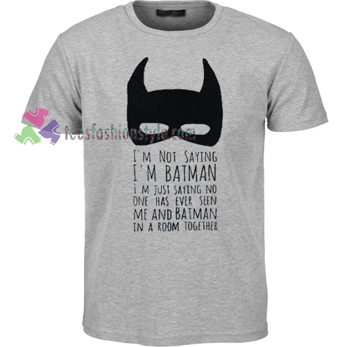 I'm Not Saying I'm Batman T-shirt gift