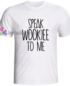 Speak Wookiee To Me Star Wars T-shirt gift