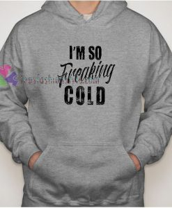I'm So Freaking Cold Hoodie gift
