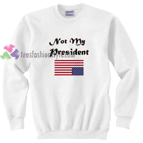 Not My President Sweater gift