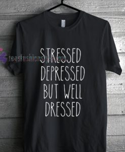 stressed depressed but well dressed Tshirt gift