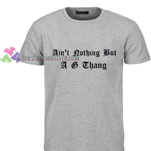 ain't nothing but a g thang Tshirt gift
