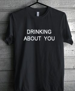 drinking about you Tshirt gift
