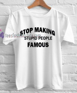 stop making stupid people famous Tshirt gift