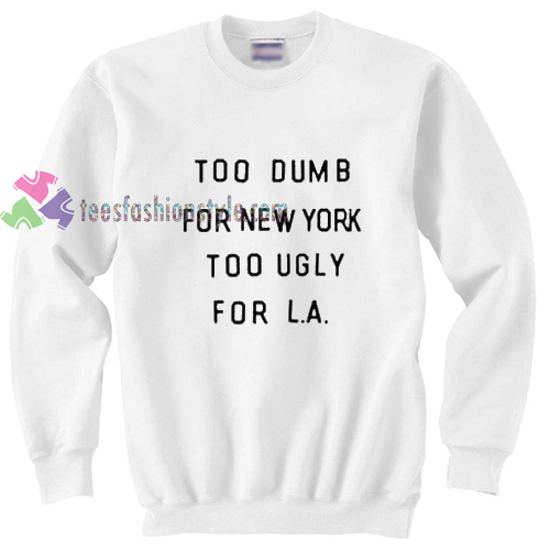 too dumb for new york too ugly for LA sweater gift
