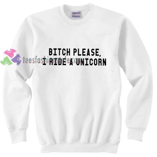 Bitch please I ride a unicorn crewneck Tshirt gift cool tee shirts