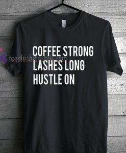 Coffee strong lashes long hustle on Tshirt gift