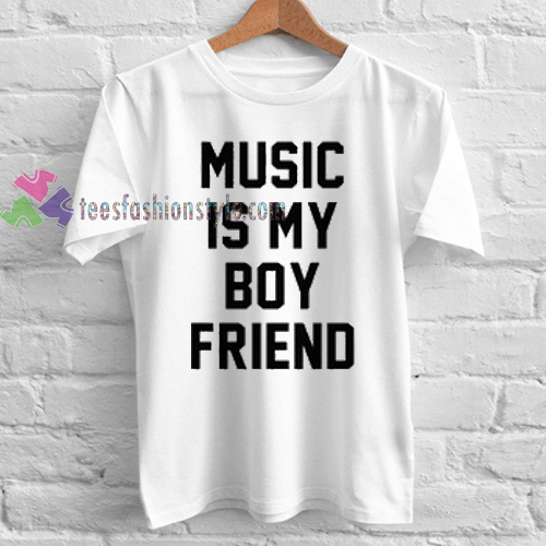 Music is my boy friend boyfriend funny Tshirt gift cool tee shirts