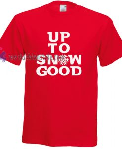 Up To Snow Good Tshirt gift