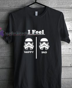 Stormtrooper feel happy and sad shirt gift tees cool tee shirts