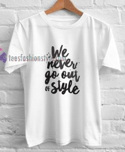 We Never Go Out of Style shirt