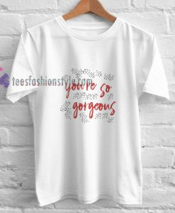 You're so gorgeous t shirt