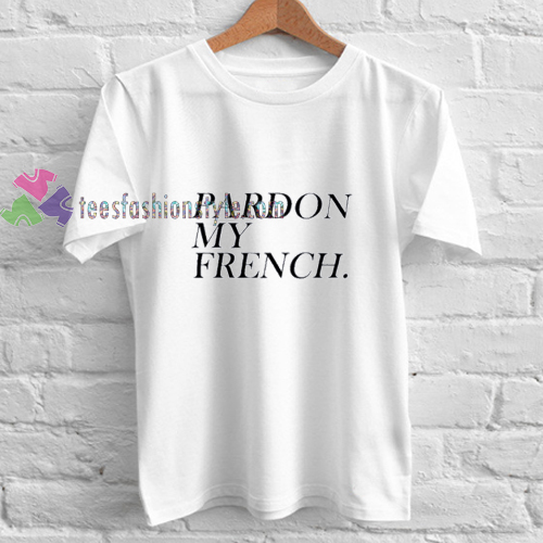 pardon my french tshirt. Black Bedroom Furniture Sets. Home Design Ideas