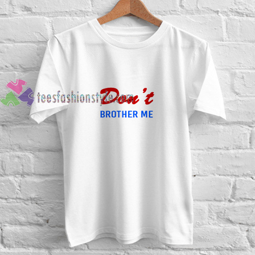 Dont Brother Me t shirt