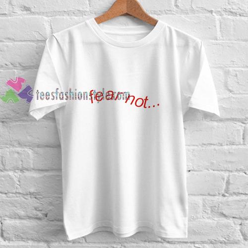 Fear not t shirt