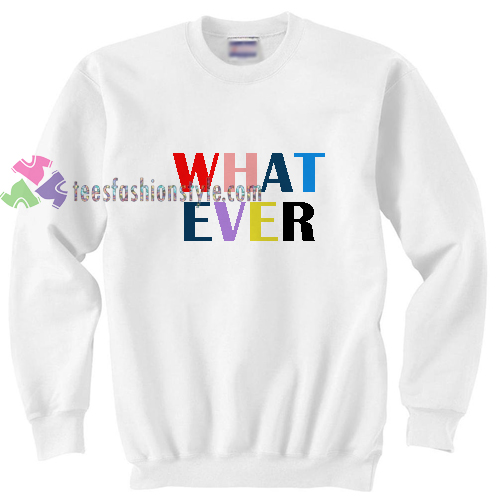 What Ever Sweatshirt