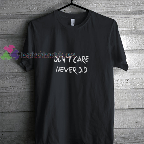Dont Care Never Did t shirt