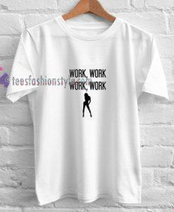 Work Work Work t shirt