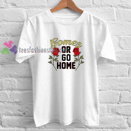 Gomez Or Go Home t shirt