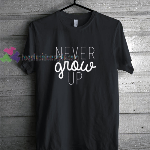 Never Grow Up t shirt