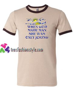 When God Made Man She Was Only Joking Ringer T Shirt gift tees unisex adult cool tee shirts