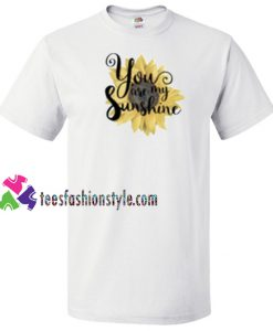 You are my sunshine T Shirt gift tees unisex adult cool tee shirts