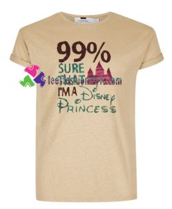 99% Sure That I'm A Disnep Princess T Shirt gift tees unisex adult cool tee shirts