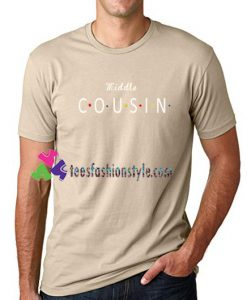 Middle Cousin T Shirt gift tees unisex adult cool tee shirts