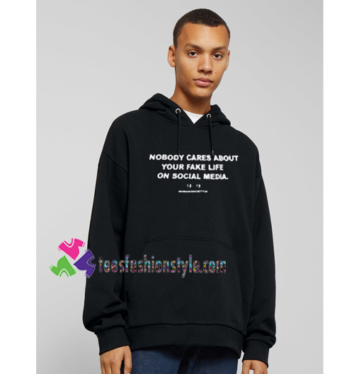 Nobody Cares About Your Fake Life On Social Media Hoodie Gift Cool Tee Shirts Cool Tee Shirts For Guys