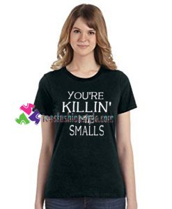 You're Killin' me smalls T Shirt gift tees unisex adult cool tee shirts