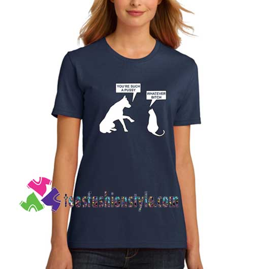 Funny Cat Dog T-shirt, You're Such A Pussy Whatever Bitch Kitty T shirt gift tees unisex adult cool tee shirts