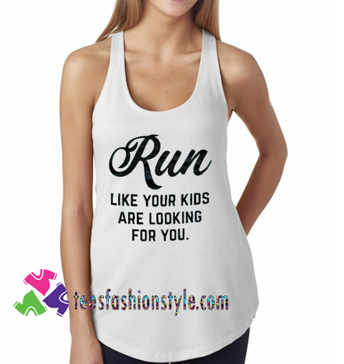 Run Like Your Kids Are Looking For You Tanktop gift tanktop shirt unisex custom clothing Size S-3XL