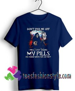 Don't piss me off I will stop taking my pills Halloween T shirt