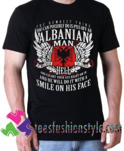 You Can Possibly Do Is Piss Off An Albanian Man T shirt For Unisex