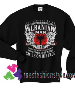 You Can Possibly Do Is Piss Off An Albanian Man Sweatshirts