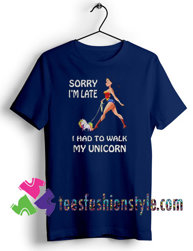 Wonder Woman Sorry Im Late I Had To Walk My Unicorn T shirt For Unisex
