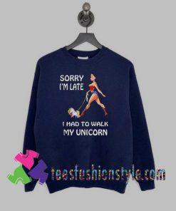 Wonder Woman Sorry Im Late I Had To Walk My Unicorn Sweatshirts