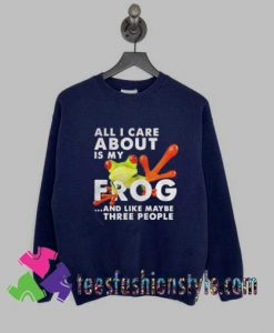 All i care about Is my Frog and like maybe three people Sweatshirts