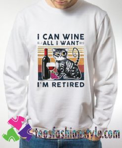 Cat I Can Wine All I Want Im Retired Sweatshirts