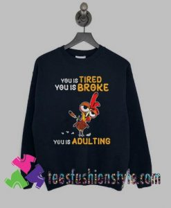 Chicken you tired you is broke Sweatshirts By Teesfashionstyle.com